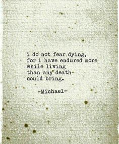 I do not fear dying, for I have endured more while living than any death could bring -Michael- LO Poem Quotes, Tattoo Quotes, Poems, Life Quotes, Hard Quotes, Between Two Worlds, Death Quotes, Do Not Fear, Deep Thoughts