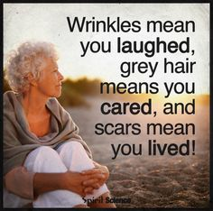 Wrinkles mean you laugh, grey hair means you cared, and scars mean you lived! Quotable Quotes, Wisdom Quotes, Me Quotes, Quotes To Live By, Great Quotes, Inspirational Quotes, Motivational, Dr Seuss, Hair Meaning
