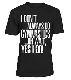 """# I Don't Always Do Gymnastics ...Oh Wait, Yes I Do T-Shirt .  Special Offer, not available in shops      Comes in a variety of styles and colours      Buy yours now before it is too late!      Secured payment via Visa / Mastercard / Amex / PayPal      How to place an order            Choose the model from the drop-down menu      Click on """"Buy it now""""      Choose the size and the quantity      Add your delivery address and bank details      And that's it!      Tags: I Don't Always Do…"""