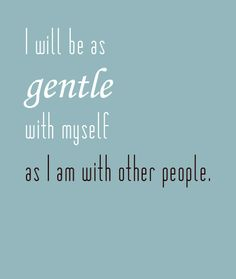 Words to remember.  Although, I'm not sure I'm as gentle with other people as I'd like to be...