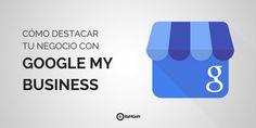 Cómo destacar tu negocio con Google My Business