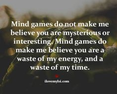 Mind games do not make me believe you are mysterious or interesting. Mind games do make me believe you are a waste of my energy, and a waste of my time. Wasting My Time Quotes, Me Time Quotes, Real Quotes, Love Quotes, Funny Quotes, Narcissistic Sociopath, Mind Games, True Feelings, Good Advice