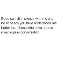 If you can sit in silence with me and be at peace you have understood me better then those who have uttered meaningless conversation.