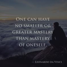 One can have no smaller or greater mastery than mastery of oneself. — Leonardo da Vinci