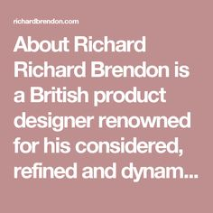 About Richard  Richard Brendon is a British product designer renowned for his considered, refined and dynamic designs.