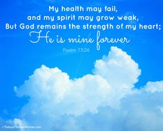Psalm 73:26 I may be weak, but Your Spirit's strong in me. My flesh may fail, but My God You never will.