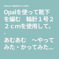 Opalを使って靴下を編む 輪針1号22cmを使用して。 - あむあむ ~やってみた・かってみた・編んでみた  主婦の日々~