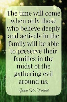 "Spencer W. Kimball said, ""The time will come when only those who believe deeply and actively in the family will be able to preserve their families in the midst of the gathering evil around us. Prophet Quotes, Gospel Quotes, Mormon Quotes, Lds Quotes, Religious Quotes, Uplifting Quotes, Lds Memes, Fear Quotes, Christ Quotes"