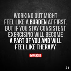 Working Out Might Feel Like A Burden At First But if you stay consistent, exercising will become a part of you and will feel like therapy. More motivation: https://www.gymaholic.co #fitness #motivation #workout