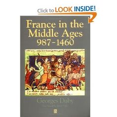 """France in the Middle Ages 987-1460, by Georges Duby. A resource for the novel A SONG FOR ARBONNE. GGK writes, """"There isn't a single work of his that I don't recommend for those seriously interested in the medieval period, especially in France (though he is NOT light reading). Duby lived down the road from us on one of our stays in Provence. I still regret never meeting him to say how much I respected his work."""""""
