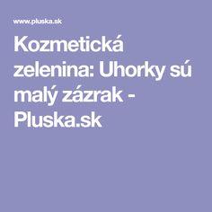 Kozmetická zelenina: Uhorky sú malý zázrak - Pluska.sk