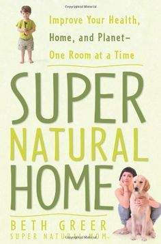 Super Natural Home: Improve Your Health, Home, and Planet--One Room at a Time by Beth Greer