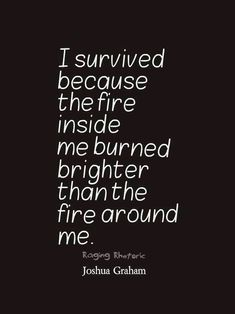 Survival: I survived because the fire inside me burned brighter than the fire around me.
