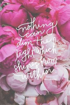 Nothing can dim the light that shines from within. Maya Angelou quote on pink peonies The Words, Cool Words, Words Quotes, Me Quotes, Motivational Quotes, Beauty Quotes, Quotes Inspirational, Inspirational Quotes Background, Background Quotes