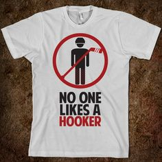 No one likes a hooker- I want this shirt! Where can I find one?!