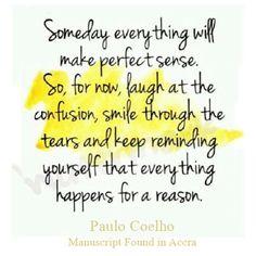 Algún día todo tendrá sentido. Por ahora, ríete ante la confusión, sonríe a través de las lágrimas y síguete recordando que todo pasa por algún motivo.