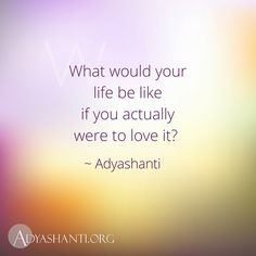 What would your life be like if you actually were to love it? ~ Adyashanti