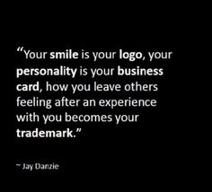 Your smile is your LOGO, your personality is your BUSINESS CARD, how you leave others feeling after an experience with you becomes your TRADEMARK. -Jay Danzie