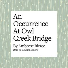 a look at an occurrence at owl creek bridge by ambrose bierce Stream in alabama as we recall one of the great short stories in american literature, an occurrence at owl creek bridge by ambrose bierce music: a brief intro out behind-- 1st narr: a man stood upon a railroad bridge in northern alabama, looking down through the ties at the swift water twenty feet below.