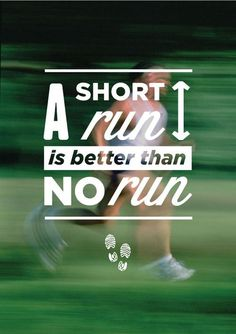 A short run is better than no run.