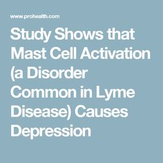 Study Shows that Mast Cell Activation (a Disorder Common in Lyme Disease) Causes Depression