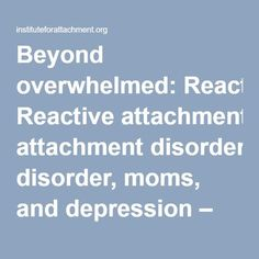 Beyond overwhelmed: Reactive attachment disorder, moms, and depression – Institute For Attachment and Child Development