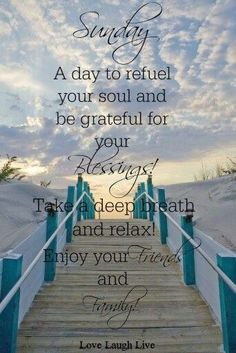 SUNDAY: A DAY TO REFUEL YOUR SOUL AND BE GRATEFUL FOR YOUR BLESSINGS !!!! TAKE A DEEP BREATH AND RELAX !!!! ENJOY YOUR FRIENDS AND FAMILY !!!!