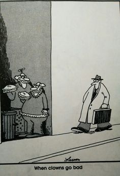 The far side by Gary Larson You see, clowns were just waiting for the opportunity to inflict fear and terror.