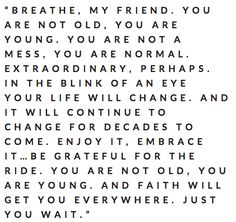breathe, my friend. you are not old, you are young.  absolutely one of my favorite quotes