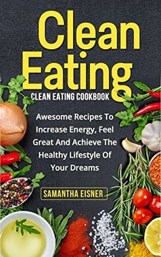 Clean Eating: Clean Eating Cookbook: Awesome Recipes to Increase Energy, Feel Great and Achieve the Healthy Lifestyle of Your Dreams (Healthy Eating, Weight Loss, Lean Lifestyle, Clean Eating) by Samantha Eisner http://www.amazon.com/dp/B01ASIM2EU/ref=cm_sw_r_pi_dp_fCnPwb17FVREW