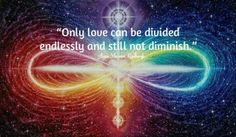 Only love can be dividied endlessly and still not diminish.