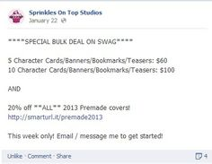 ONE DAY LEFT TO GET YOUR DEAL!  **** #SPECIAL BULK #DEAL ON SWAG****  5 Character Cards/Banners/Bookmarks/Teasers: $60 10 Character Cards/Banners/Bookmarks/Teasers: $100  AND  20% off **ALL** 2013 Premade covers! https://www.facebook.com/media/set/?set=a.183663015128746.1073741829.179938755501172&type=3  This week only! E-mail / message me to get started!  #SprinklesOTS #Sprinkles #Cupcake #Designer #Books #Covers #teasers #photos #awesome
