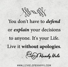 You don't have to defend or explain your decisions to anyone. It's your life. Live it without apologies. - Mandy Hale