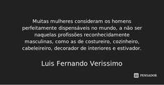 Muitas mulheres consideram os homens perfeitamente dispensáveis no mundo, a não ser naquelas profissões reconhecidamente masculinas, como as de costureiro, cozinheiro, cabeleireiro, decorador de... — Luis Fernando Verissimo