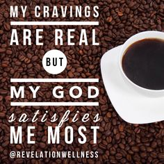 "For when you are tempted today: ""My cravings are real but my God satisfies me most."" Amen? ‪#‎freedom‬ revelationwellness.org"