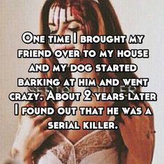 One time I brought my friend over to my house and my dog started barking at him and went crazy. About 2 years later I found out that he was a serial killer.