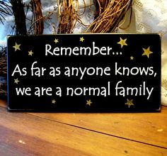 Remember...as far as anyone knows we are a normal family Primitive Wooden Sign. $11.95, via Etsy.