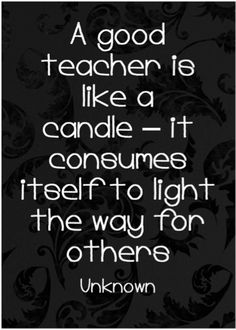A good teacher is like a candle #quote