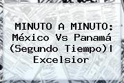 http://tecnoautos.com/wp-content/uploads/imagenes/tendencias/thumbs/minuto-a-minuto-mexico-vs-panama-segundo-tiempo-excelsior.jpg Partido Mexico Vs Panama. MINUTO A MINUTO: México vs Panamá (Segundo tiempo)| Excelsior, Enlaces, Imágenes, Videos y Tweets - http://tecnoautos.com/actualidad/partido-mexico-vs-panama-minuto-a-minuto-mexico-vs-panama-segundo-tiempo-excelsior/