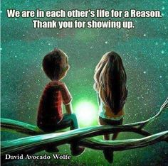 We are in each other's life for a Reason. Thank you for showing up. - Wolfe
