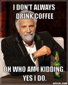 Resized_the-most-interesting-man-in-the-world-meme-generator-i-don-t-always-drink-coffee-oh-who-am-i-kidding-yes-i-do-7569a1