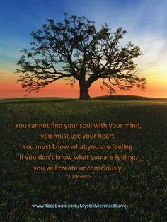 You cannot find your soul with your mind,  you must use your heart.  You must know what you are feeling.  If you don't know what you are feeling,  you will create unconsciously. ~ Gary Zukav