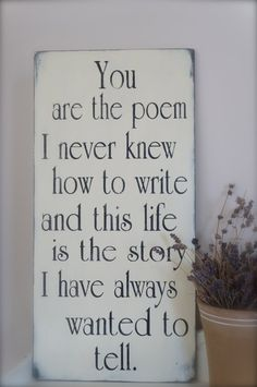 You are the poem I never knew how to write - and this life is the story I have always wanted to tell.