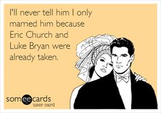 Funny Wedding Ecard: I'll never tell him I only married him because Eric Church and Luke Bryan were already taken.
