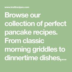 Browse our collection of perfect pancake recipes. From classic morning griddles to dinnertime dishes, Kraft Recipes has pancake recipes for everyone.