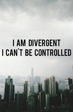 I Am Divergent. I Can't Be Controlled.