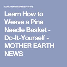 Learn How to Weave a Pine Needle Basket - Do-It-Yourself - MOTHER EARTH NEWS