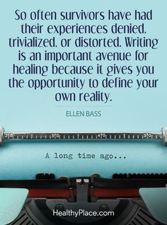 Quote on abuse: So often survivors have had their experiences denied, trivialized, or distorted. Writing is an important avenue for healing because it gives you the opprtunity to define your qwn reality Ellen Bass. www.HealthyPlace.com