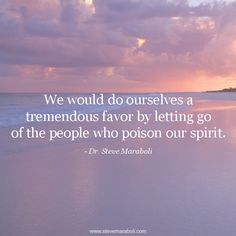"""""""We would do ourselves a tremendous favor by letting go of the people who poison our spirit."""" - Steve Maraboli #quote"""