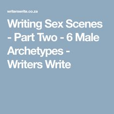 Writing Sex Scenes - Part Two - 6 Male Archetypes - Writers Write